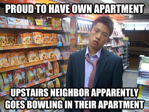 5a44015ff66f5e473c0ef885192e3b7dc5e0eec3fac08fe3bb71e92ff0b1f5f1 proud to have own apartment upstairs neighbor apparently goes