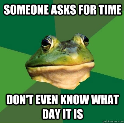 someone asks for time don't even know what day it is - someone asks for time don't even know what day it is  Foul Bachelor Frog