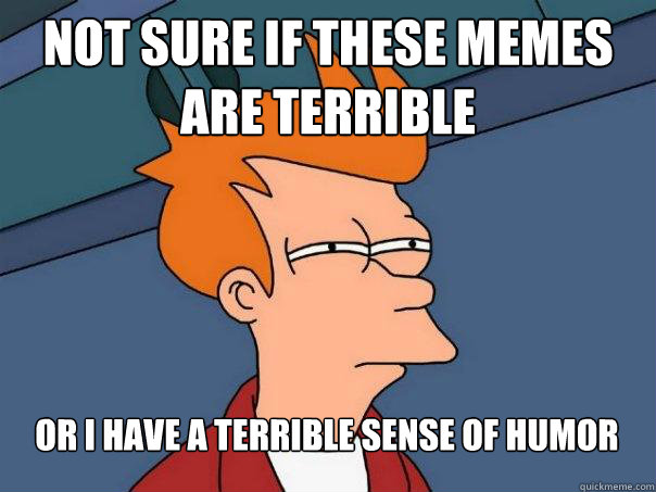 Not sure if these memes are terrible Or i have a terrible sense of humor - Not sure if these memes are terrible Or i have a terrible sense of humor  Futurama Fry