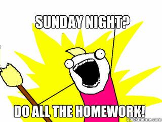 Sunday night? Do ALL the homework! - Sunday night? Do ALL the homework!  All The Things