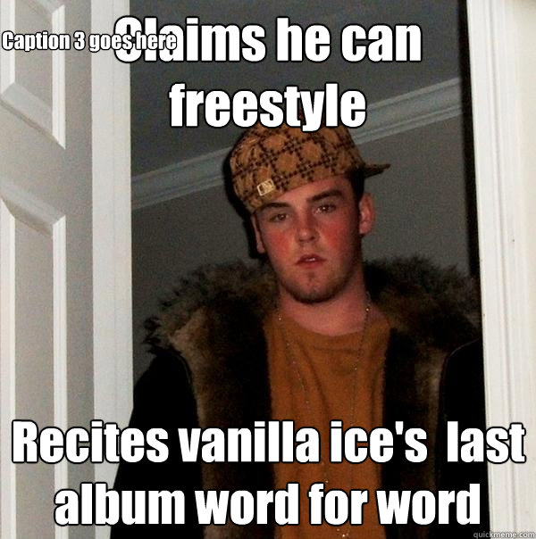 Claims he can freestyle Recites vanilla ice's  last album word for word Caption 3 goes here - Claims he can freestyle Recites vanilla ice's  last album word for word Caption 3 goes here  Scumbag Steve