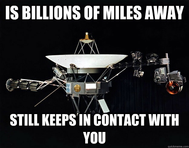 is billions of miles away Still keeps in contact with you - is billions of miles away Still keeps in contact with you  Good guy voyager
