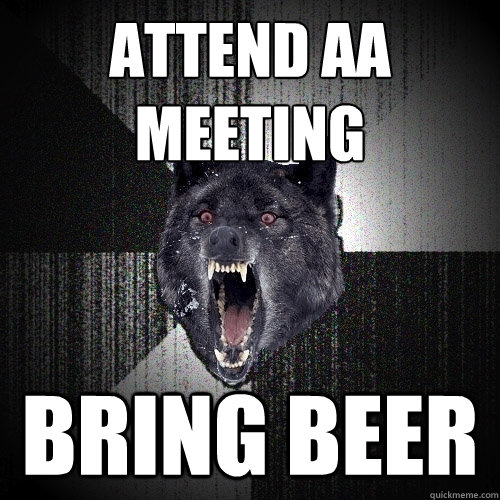 attend AA meeting bring beer - attend AA meeting bring beer  Insanity Wolf