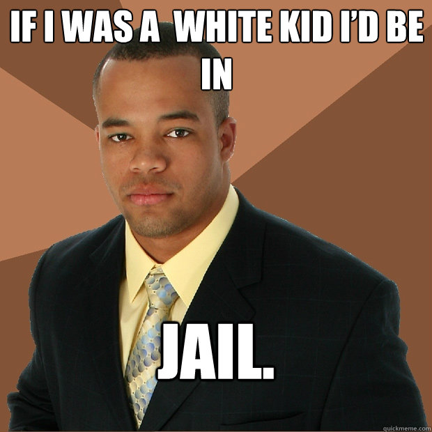 IF I WAS A  WHITE KID I'D BE IN  JAIL. - IF I WAS A  WHITE KID I'D BE IN  JAIL.  Successful Black Man