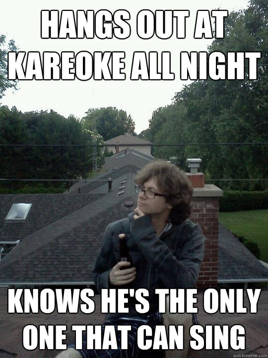 hangs out at kareoke all night knows he's the only one that can sing