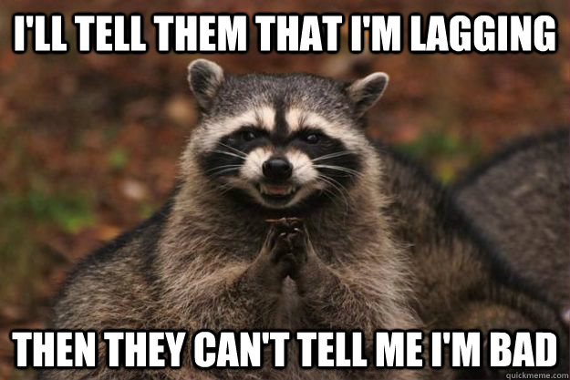 I'll tell them that I'm lagging Then they can't tell me I'm bad - I'll tell them that I'm lagging Then they can't tell me I'm bad  Evil Plotting Raccoon