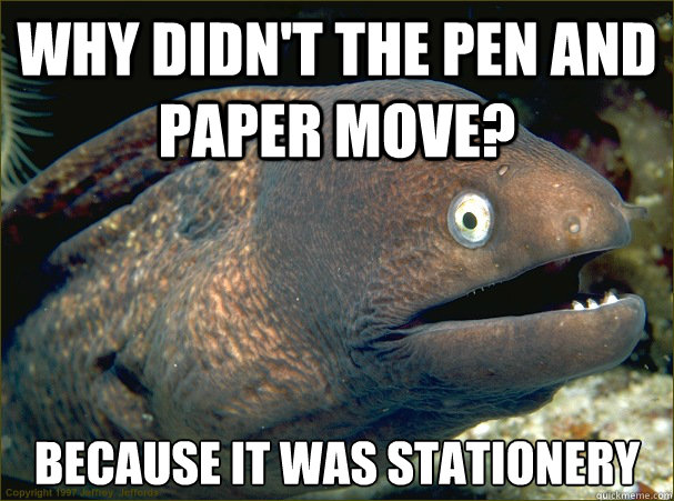 Why didn't the pen and paper move? because it was stationery  - Why didn't the pen and paper move? because it was stationery   Bad Joke Eel