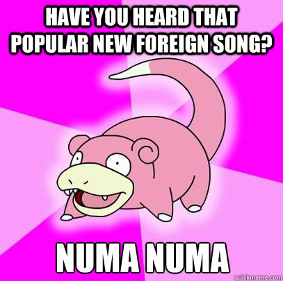 Have you heard that popular new foreign song? Numa Numa - Have you heard that popular new foreign song? Numa Numa  Slowpoke