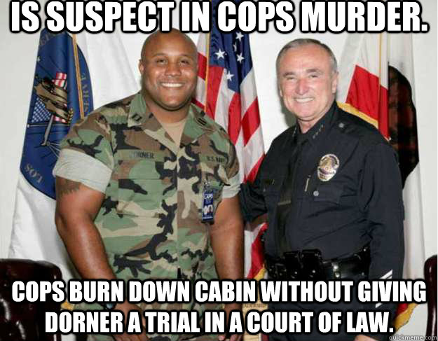 Is suspect in cops murder. Cops burn down cabin without giving dorner a trial in a court of law.