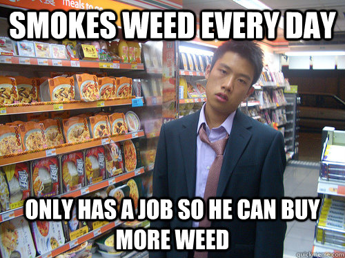 smokes weed every day only has a job so he can buy more weed