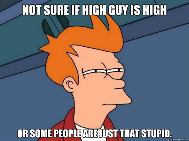 Not sure if high guy is high Or some people are just that stupid. - Not sure if high guy is high Or some people are just that stupid.  Futurama Fry