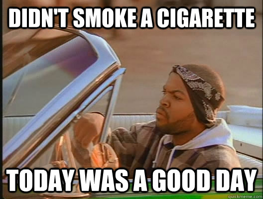 Didn't smoke a cigarette Today was a good day - Didn't smoke a cigarette Today was a good day  today was a good day
