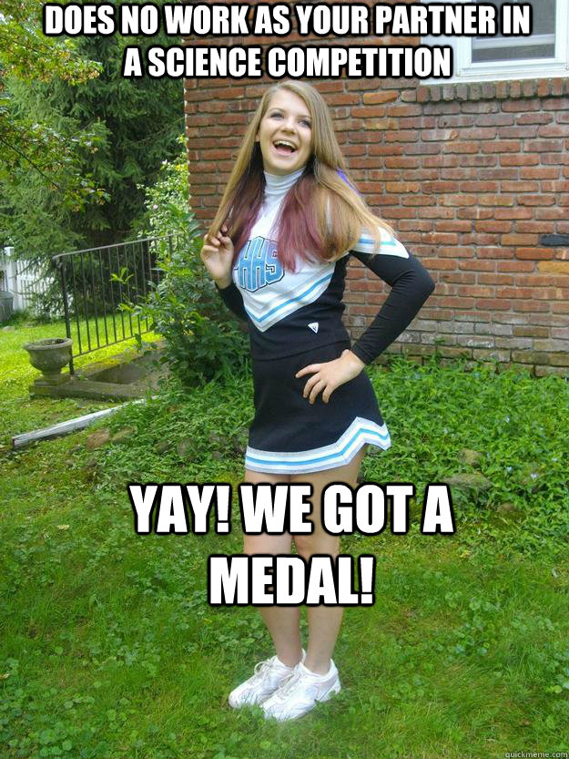 Does no work as your partner in a science competition YAY! we got A MEDAL!  Blond Cheerleader