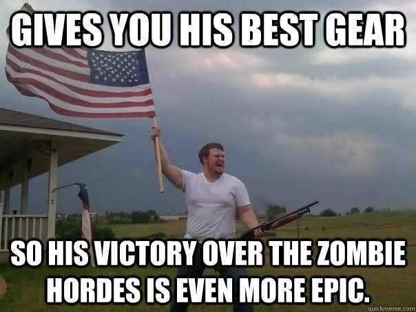 Gives you his best gear  So his victory over the zombie hordes is even more epic. - Gives you his best gear  So his victory over the zombie hordes is even more epic.  Overly Patriotic American