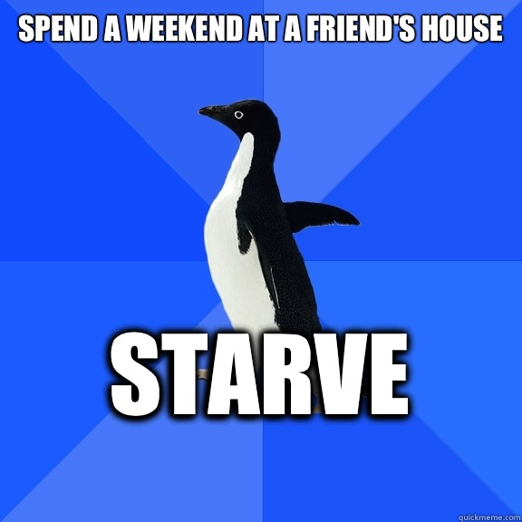 Spend a weekend at a friend's house  Starve    - Spend a weekend at a friend's house  Starve     Socially Awkward Penguin