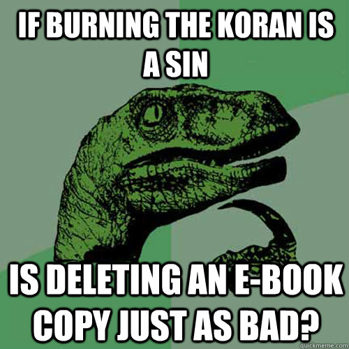 if burning the koran is a sin is deleting an e-book copy just as bad? - if burning the koran is a sin is deleting an e-book copy just as bad?  Philosoraptor