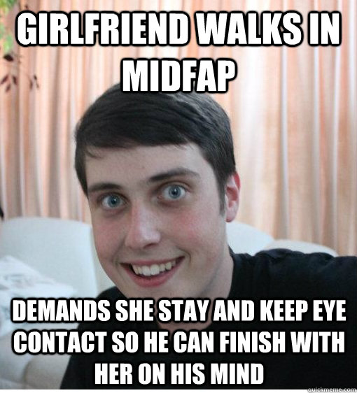 Girlfriend walks in midfap demands she stay and keep eye contact so he can finish with her on his mind - Girlfriend walks in midfap demands she stay and keep eye contact so he can finish with her on his mind  Overly Attached Boyfriend