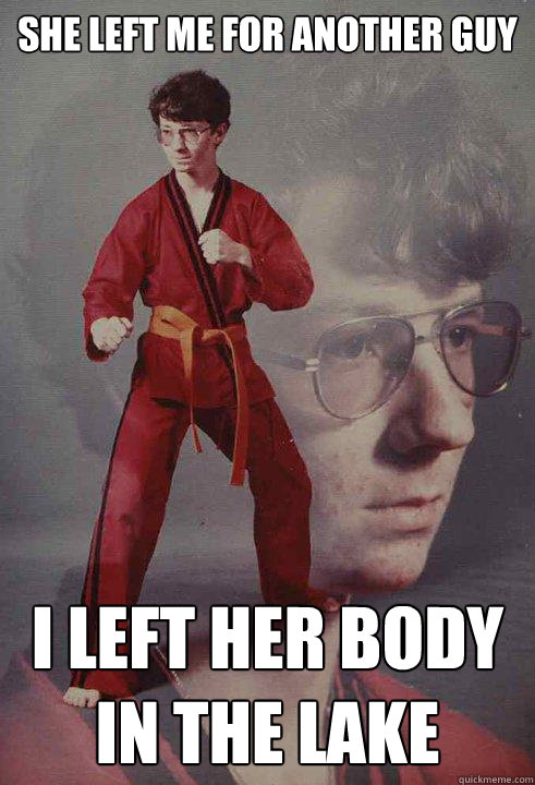 she left me for another guy i left her body in the lake - she left me for another guy i left her body in the lake  Karate Kyle