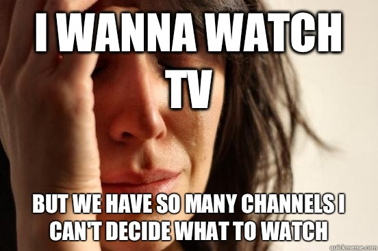 I wanna watch tv But we have so many channels I can't decide what to watch - I wanna watch tv But we have so many channels I can't decide what to watch  First World Problems