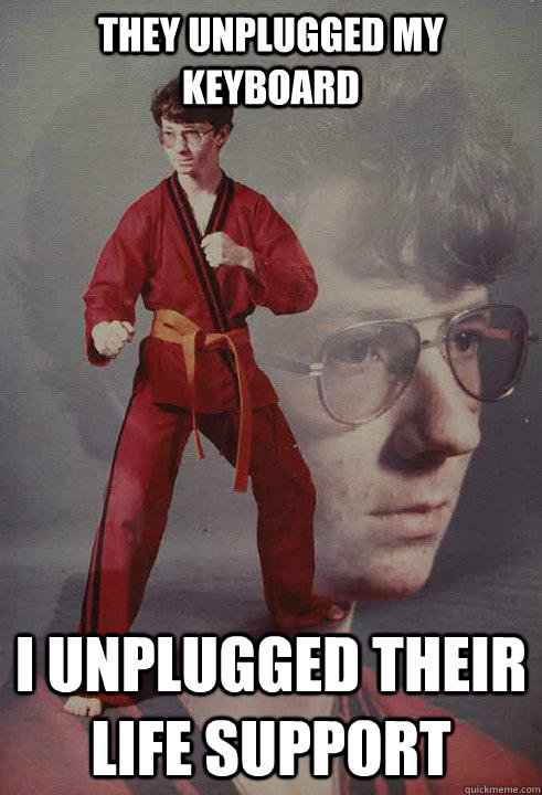 They unplugged my keyboard I unplugged their life support - They unplugged my keyboard I unplugged their life support  Karate Kyle