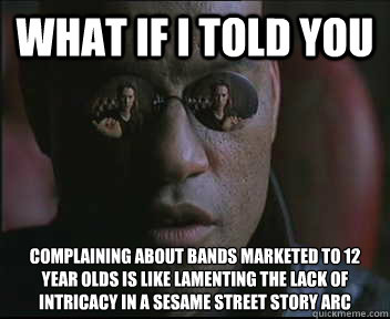 What if I told you Complaining about bands marketed to 12 year olds is like lamenting the lack of intricacy in a Sesame Street story arc