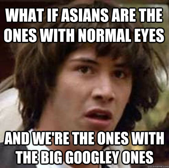 What if asians are the ones with normal eyes And we're the ones with the big googley ones - What if asians are the ones with normal eyes And we're the ones with the big googley ones  conspiracy keanu