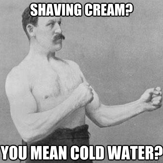 Shaving cream? You Mean cold water? - Shaving cream? You Mean cold water?  overly manly man