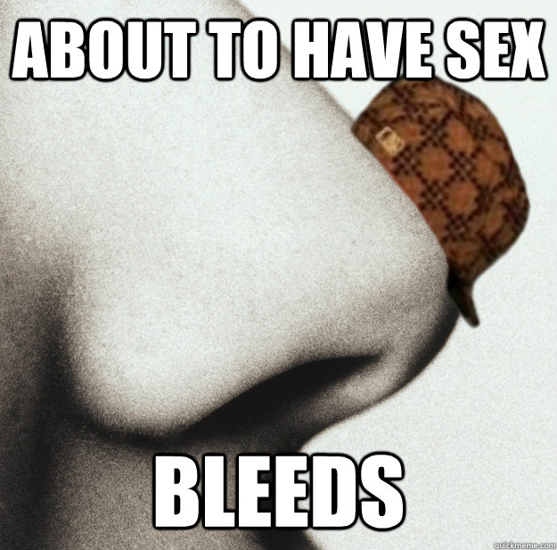 About to have sex bleeds - About to have sex bleeds  Scumbag nose