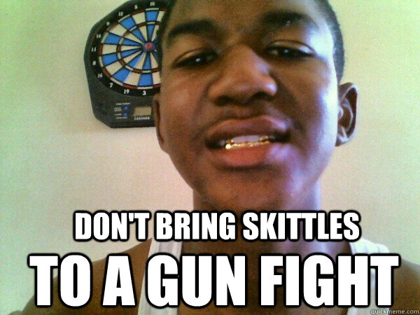 Don't Bring Skittles to a gun fight