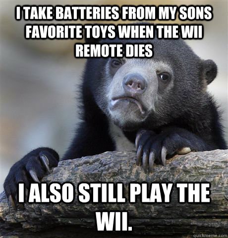 I take batteries from my sons favorite toys when the wii remote dies I also still play the wii.  - I take batteries from my sons favorite toys when the wii remote dies I also still play the wii.   Confession Bear