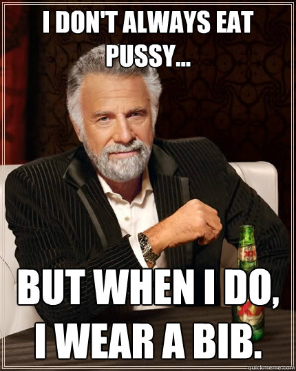 I Dont Always Eat Pussy But When I Do I Wear A Bib