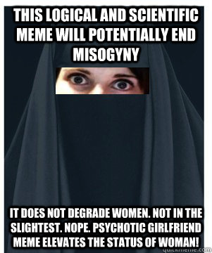 This logical and scientific meme will potentially end misogyny  it does not degrade women. Not in the slightest. nope. psychotic girlfriend meme elevates the status of woman!