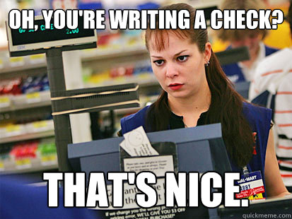 Oh, you're writing a check? That's nice.