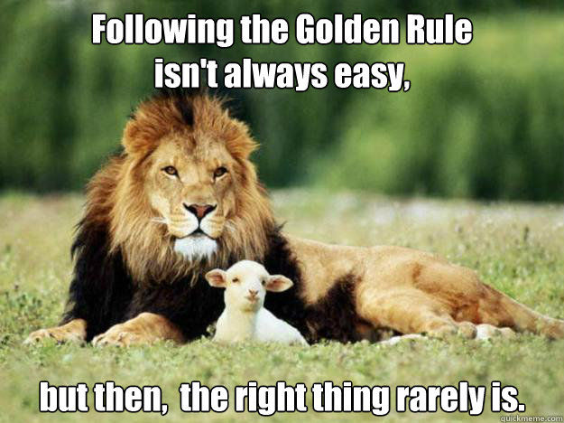 5a6df5e61c34f41ad64a8b85090c4a2e8a1c960c455eea36284710da2cdd3c65 following the golden rule isn't always easy, but then, the right