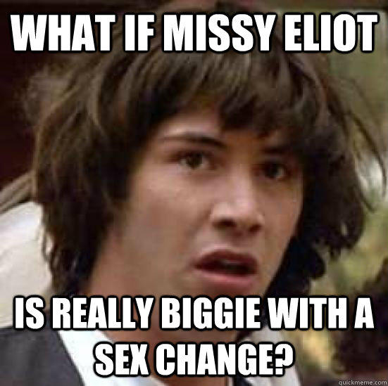 what if missy eliot is really biggie with a sex change? - what if missy eliot is really biggie with a sex change?  conspiracy keanu
