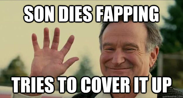 Son dies fapping tries to cover it up - Son dies fapping tries to cover it up  Worlds Greatest Dad
