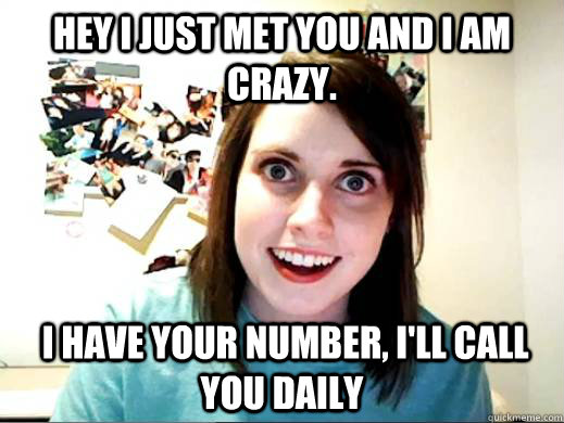 Hey I just met you and I am crazy.  I have your number, I'll call you daily