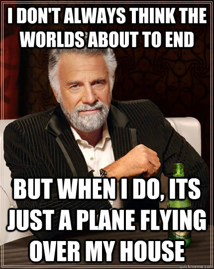 I don't always think the worlds about to end  but when I do, its just a plane flying over my house  - I don't always think the worlds about to end  but when I do, its just a plane flying over my house   The Most Interesting Man In The World