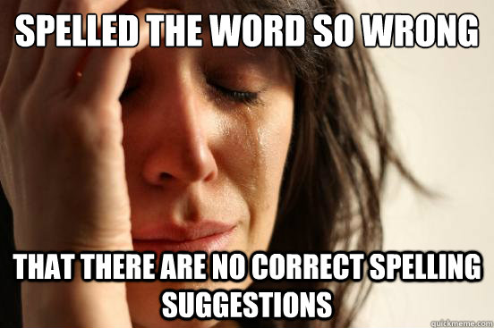 Spelled the word so wrong that there are no correct spelling suggestions - Spelled the word so wrong that there are no correct spelling suggestions  First World Problems