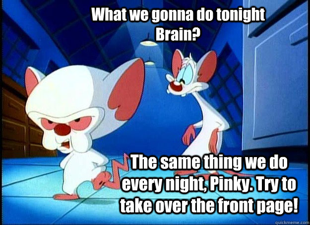What we gonna do tonight Brain? The same thing we do every night, Pinky. Try to take over the front page! - What we gonna do tonight Brain? The same thing we do every night, Pinky. Try to take over the front page!  Pinky and the Brain