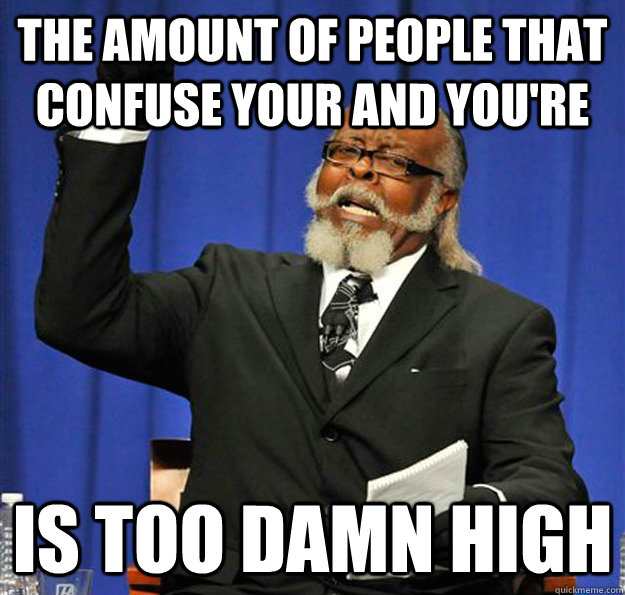 The amount of people that confuse your and you're Is too damn high - The amount of people that confuse your and you're Is too damn high  Jimmy McMillan