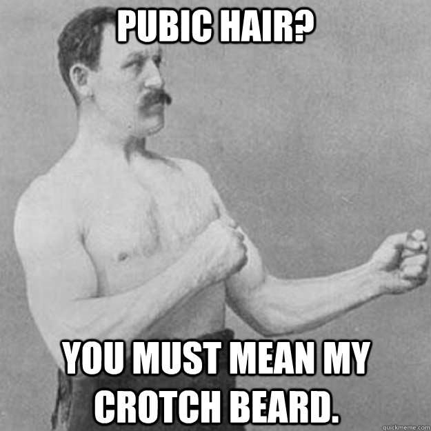 Pubic Hair? You must mean my crotch Beard. - Pubic Hair? You must mean my crotch Beard.  overly manly man