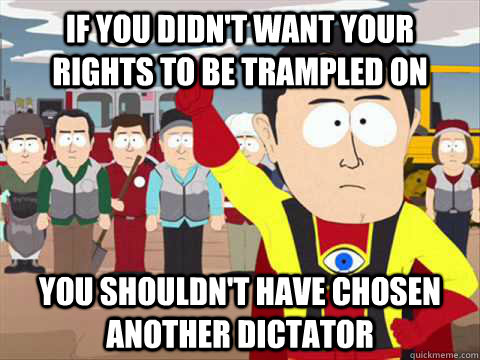 If you didn't want your  rights to be trampled on you shouldn't have chosen another dictator
