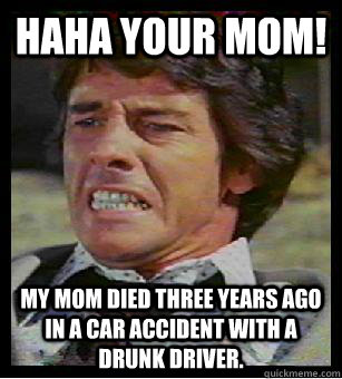 Haha your MOM! My mom died three years ago in a car accident with a drunk driver. - Haha your MOM! My mom died three years ago in a car accident with a drunk driver.  Cringe Cranston