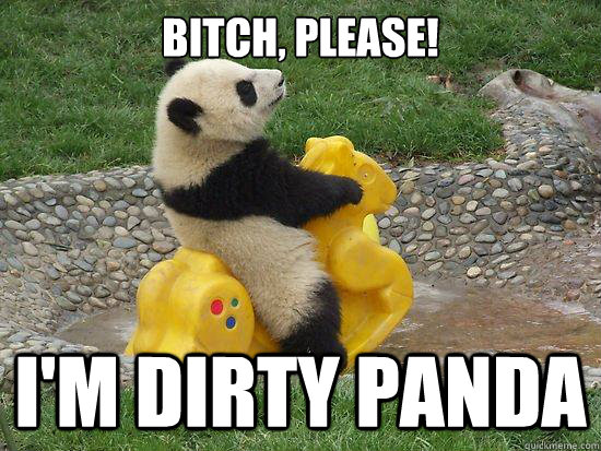 5a78369fff0107eb5e9f4babaf0dd1ab06bfb03ddf748261f38d6d4292c06775 bitch, please! i'm dirty panda fuckyeahpanda quickmeme