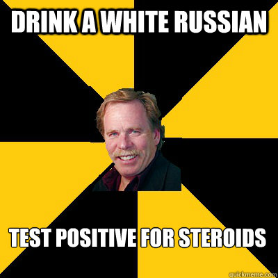 drink a white russian  test positive for steroids - drink a white russian  test positive for steroids  John Steigerwald