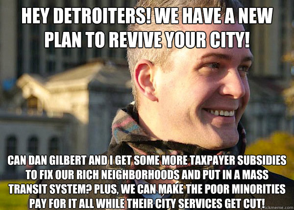 Hey DETROITERS! We have a new plan to revive your city! CAN DAN GILBERT and i Get some more taxpayer subsidies to fix our rich neighborhoods and put in a mass transit system? Plus, we can make the poor minorities pay for it all while their city services g - Hey DETROITERS! We have a new plan to revive your city! CAN DAN GILBERT and i Get some more taxpayer subsidies to fix our rich neighborhoods and put in a mass transit system? Plus, we can make the poor minorities pay for it all while their city services g  White Entrepreneurial Guy