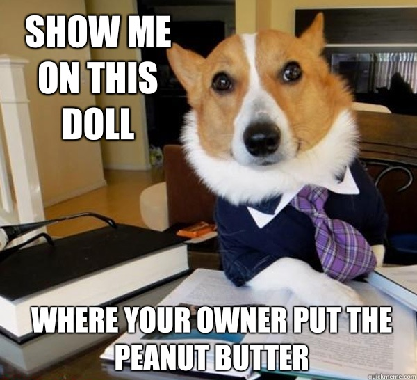 Show me on this doll Where your owner put the peanut butter - Show me on this doll Where your owner put the peanut butter  Lawyer Dog