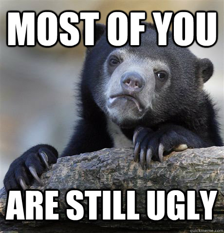 MOST OF YOU ARE STILL UGLY  Confession Bear