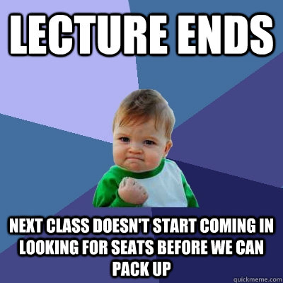 Lecture ends Next class doesn't start coming in looking for seats before we can pack up - Lecture ends Next class doesn't start coming in looking for seats before we can pack up  Success Kid